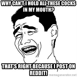 Asian Troll Face - why can't i hold all these cocks in my mouth? That's right because i post on reddit!