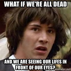 Conspiracy Keanu - What if we're all dead and we are seeing our lifes in front of our eyes?