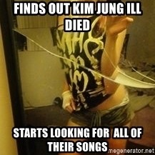 Dirtbag Kenyel  - finds out kim jung ill died starts looking for  all of their songs