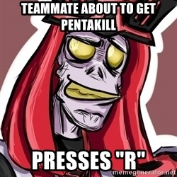 "Troll Karthus - teammate about to get pentakill presses ""r"""
