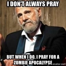 Dos Equis Man - I don't always Pray But when I do, I pray for a zombie apocalypse