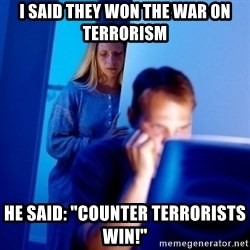 "Internet Husband - I said they won the war on terrorism he said: ""Counter Terrorists win!"""