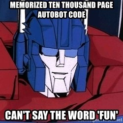 Ultra Magnus  - Memorized ten thousand page Autobot code Can't say the word 'Fun'