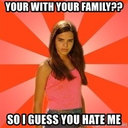 Jealous Girl - Your with your family?? So i Guess you hate me