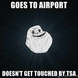 Forever Alone - Goes to airport doesn't get touched by tsa