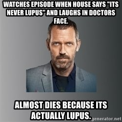 "Dr. house - watches episode when House says ""its never lupus"" and laughs in doctors face. almost dies because its actually lupus."