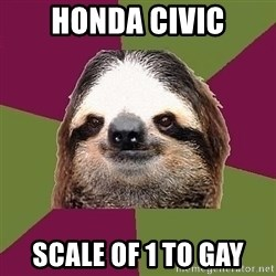 Just-Lazy-Sloth - honda civic scale of 1 to gay
