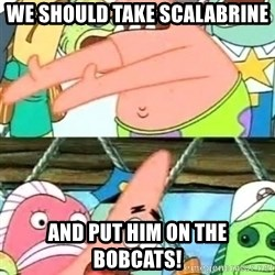 Push it Somewhere Else Patrick - WE SHOULD TAKE SCALABRINE aND PUT HIM ON THE BOBCATs!