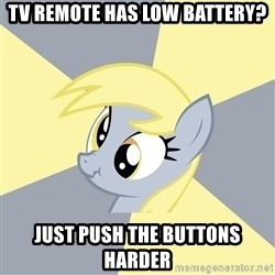 Badvice Derpy - tv remote has low battery? just push the buttons harder