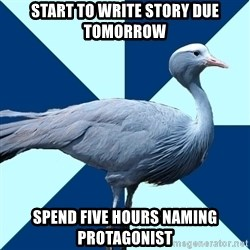 Creative Writing Student Crane - Start to write story due tomorrow spend five hours naming protagonist