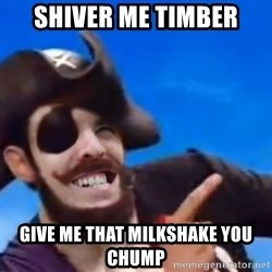 You are a pirate - shiver me timber give me that milkshake you chump