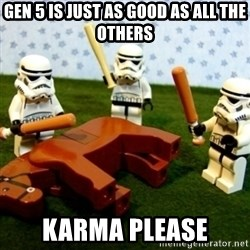 Storm troopers beating dead horse - Gen 5 is just as good as all the others karma please