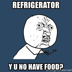 Y U No - Refrigerator y u no have food?