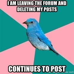 Sexually Obvious Bird - I AM LEAVING THE FORUM AND DELETING MY POSTS CONTINUES TO POST