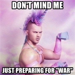 "Unicorn man  - Don't mind me Just Preparing for ""war"""
