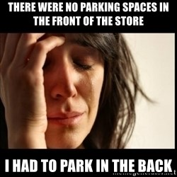 First World Problems - There were no parking spaces in the front of the store I had to park in the back