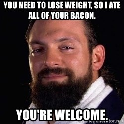 Damien Sandow! You're Welcome - You need to lose weight, so I ate all of your bacon. you're welcome.