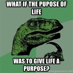 Philosoraptor - What if the PupoSe of life was to give life a purpose?