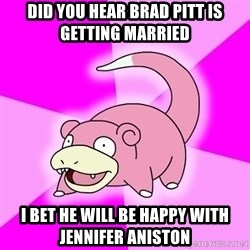 Slowpoke - Did you hear Brad Pitt is getting married I bet he will be happy with jennifer aniston