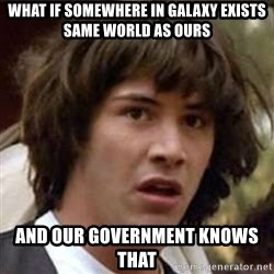 Conspiracy Keanu - what if somewhere in galaxy exists same world as ours and our government knows that
