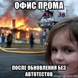 Disaster Girl - офис прома после обновления без автотестов