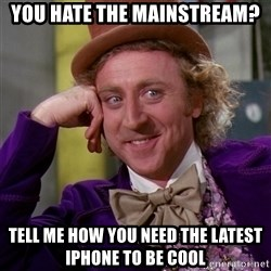 Willy Wonka - You hate the mainstream? tell me how you need the latest iphone to be cool