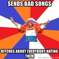 dutchproblems.tumblr.com - Sends bad songs bITCHES ABOUT EVERYBODY HATING THEM