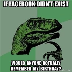 Philosoraptor - if facebook didn't exist would  anyone  actually  remember  my  birthday?