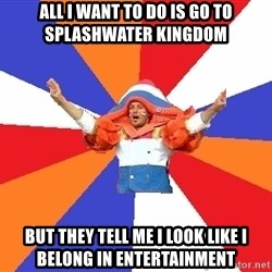 dutchproblems.tumblr.com - all i want to do is go to splashwater kingdom but they tell me i look like i belong in entertainment