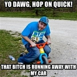 Thug Life on a Trike - Yo dawg, hop on quick! that bitch is running away with my car