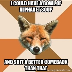 Condescending Fox - I could have a bowl of alphabet soup And shit a better comeback than that