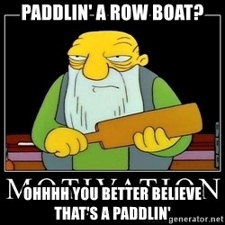 Thats a paddlin - paddlin' a row boat? Ohhhh you better believe that's a paddlin'