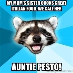 Lame Pun Coon - MY MOM'S SISTER COOKS GREAT ITALIAN FOOD. WE CALL HER AUNTIE PESTO!