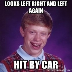 Bad Luck Brian - looks left right and left again hit by car