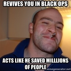 Good Guy Greg - revives you in black ops acts like he saved milllions of people