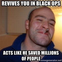 Good Guy Greg - revives you in black ops  acts like he saved millions of people