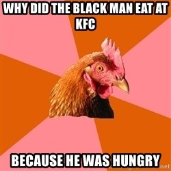 Anti Joke Chicken - Why did the black man eat at kfc Because he was hungry