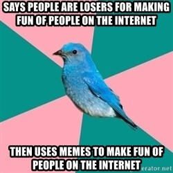 Sexually Obvious Bird - Says people are losers for making fun of people on the internet Then uses memes to make fun of people on the internet