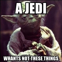Advice Yoda - a jedi whants not these things