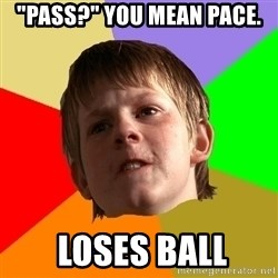 "Angry School Boy - ""pass?"" YOU MEAN PACE.  loses ball"