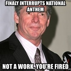 vince mcmahon - Finaly interrupts national anthem Not a work, you're fired