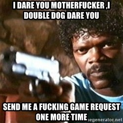 samuel jackson with a gun - i dare you motherfucker ,i double dog dare you send me a fucking game request one more time