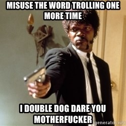 Samuel L Jackson - misuse the word trolling one more time i double dog dare you motherfucker