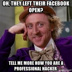 Willy Wonka - oh, they left their facebook open? tell me more how you are a professional hacker.