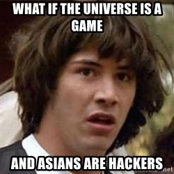 Conspiracy Keanu - what if the universe is a game and asians are hackers