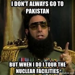 Admiral General Aladeen  - I don't always go to pakistan but when i do i tour the nuclear facilities