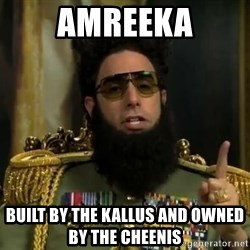 Admiral General Aladeen  - amreeka built by the kallus and owned by the cheenis