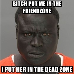 Misunderstood Prison Inmate - bitch put me in the friendzone i put her in the dead zone