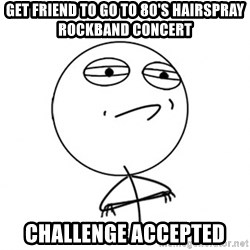 Challenge Accepted HD - get friend to go to 80's hairspray rockband concert challenge accepted