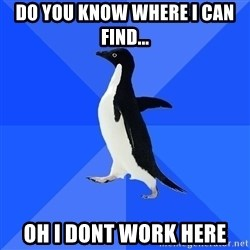 Socially Awkward Penguin - Do you know where i can find... oh i dont work here